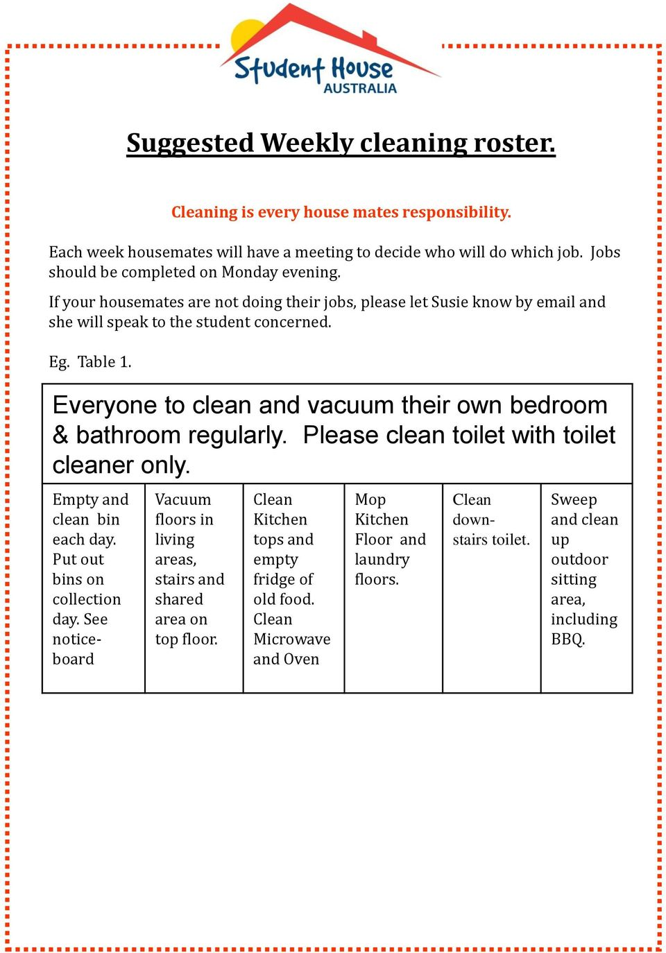 Everyone to clean and vacuum their own bedroom & bathroom regularly. Please clean toilet with toilet cleaner only. Empty and clean bin each day. Put out bins on collection day.