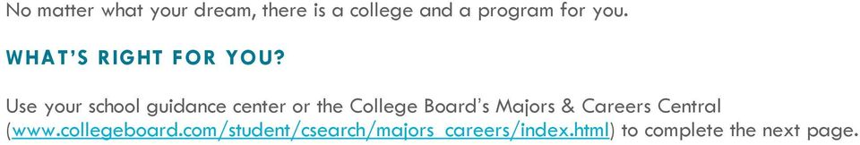 Use your school guidance center or the College Board s Majors &