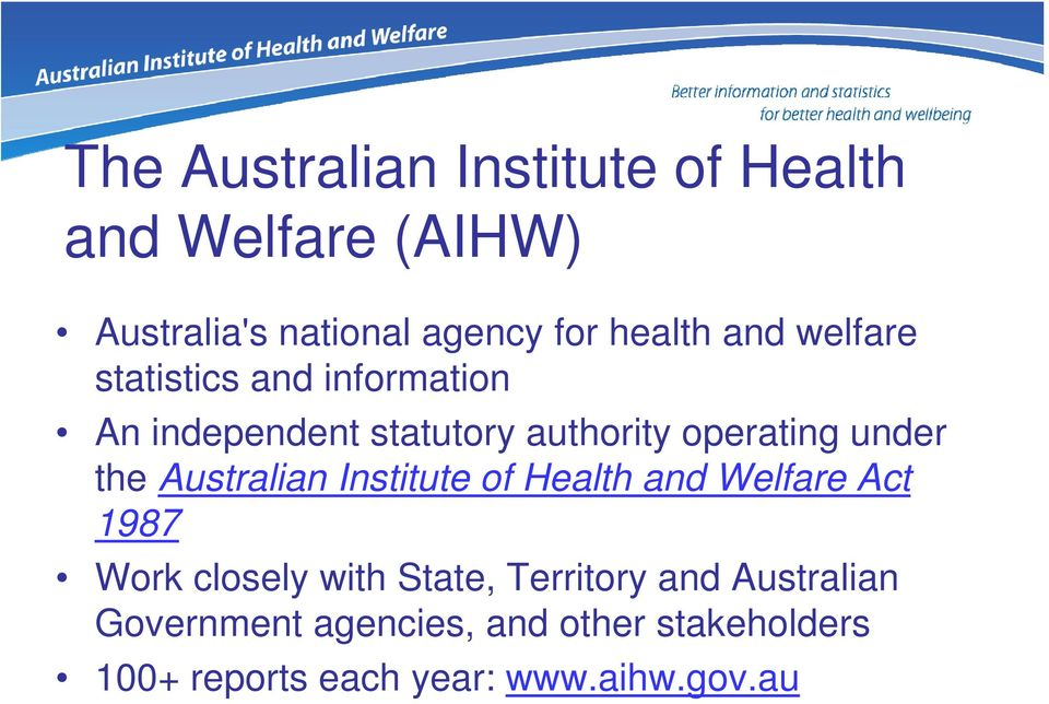 the Australian Institute of Health and Welfare Act 1987 Work closely with State, Territory