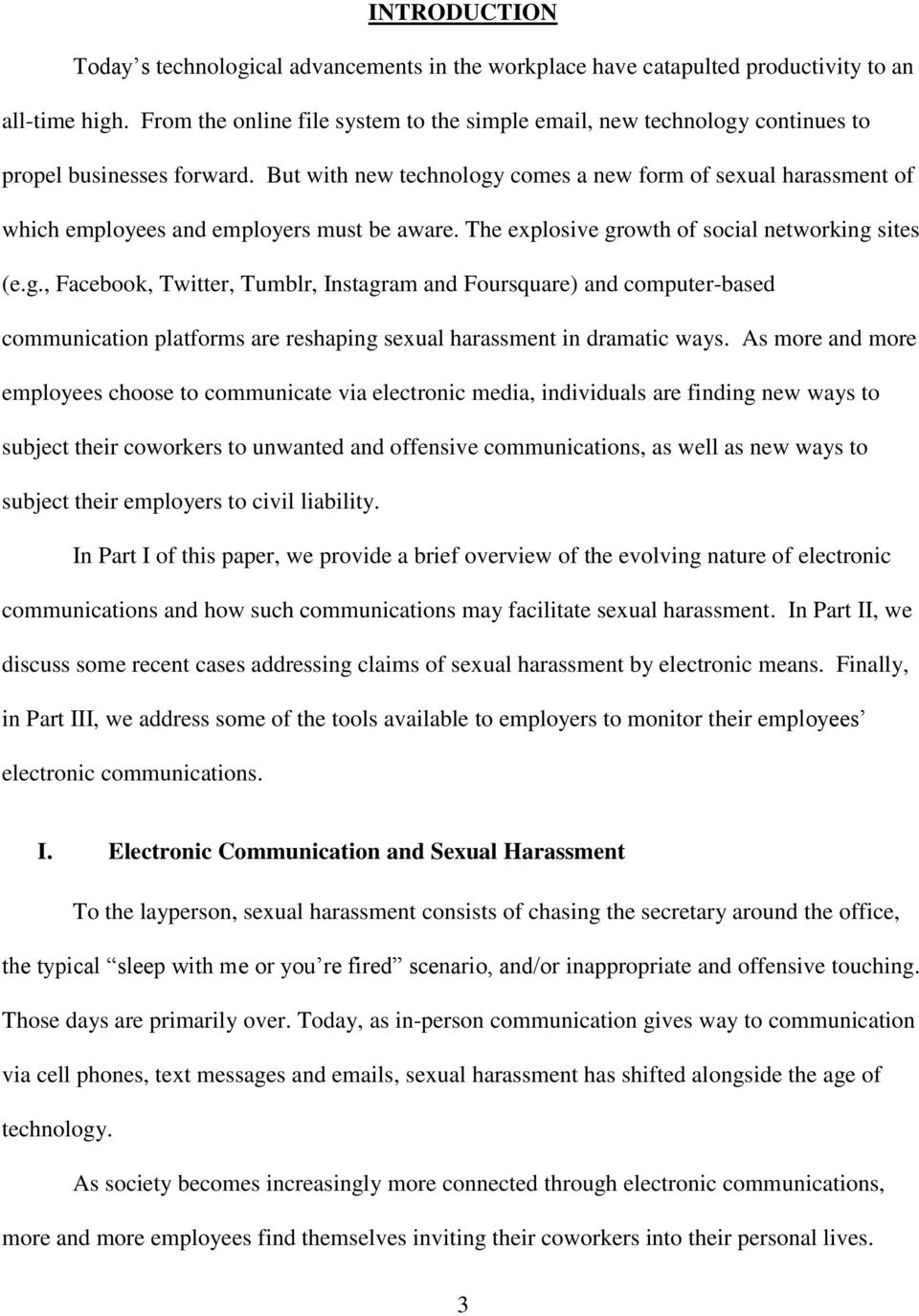But with new technology comes a new form of sexual harassment of which employees and employers must be aware. The explosive growth of social networking sites (e.g., Facebook, Twitter, Tumblr, Instagram and Foursquare) and computer-based communication platforms are reshaping sexual harassment in dramatic ways.
