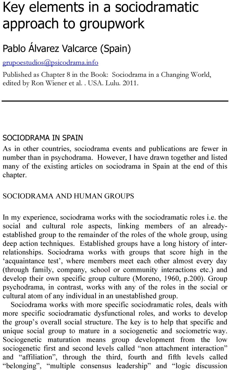 SOCIODRAMA IN SPAIN As in other countries, sociodrama events and publications are fewer in number than in psychodrama.