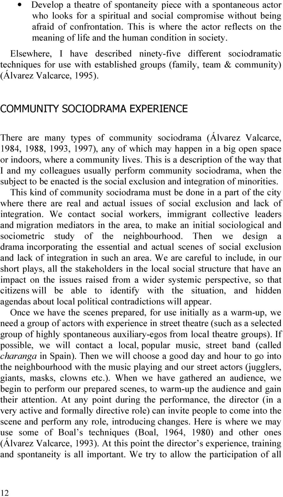 Elsewhere, I have described ninety-five different sociodramatic techniques for use with established groups (family, team & community) (Álvarez Valcarce, 1995).