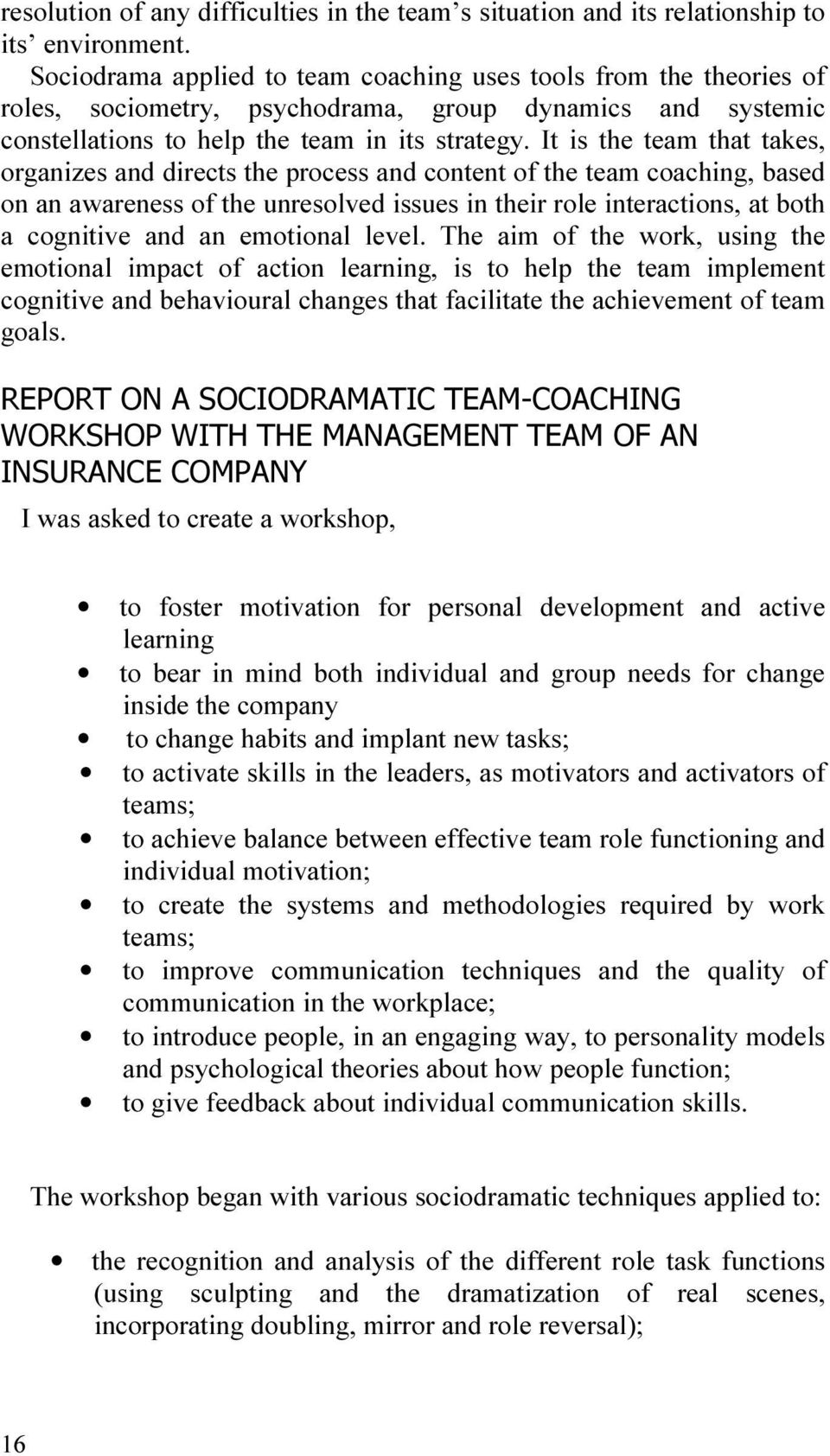 It is the team that takes, organizes and directs the process and content of the team coaching, based on an awareness of the unresolved issues in their role interactions, at both a cognitive and an