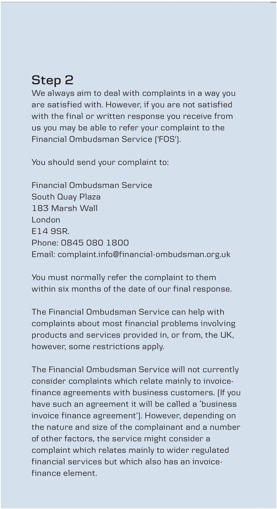 You should send your complaint to: Financial Ombudsman Service South Quay Plaza 183 Marsh Wall London E14 9SR. Phone: 0845 080 1800 Email: complaint.info@financial-ombudsman.org.