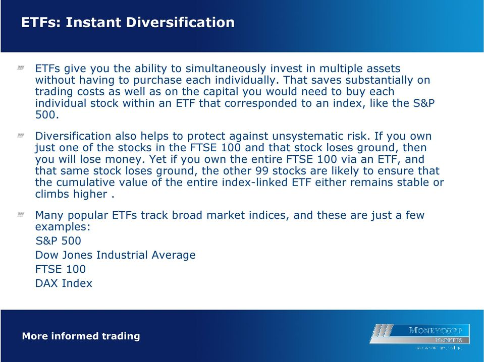 Diversification also helps to protect against unsystematic risk. If you own just one of the stocks in the FTSE 100 and that stock loses ground, then you will lose money.