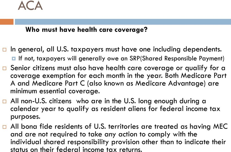 Both Medicare Part A and Medicare Part C (also known as Medicare Advantage) are minimum essential coverage. All non-u.s. citizens who are in the U.S.