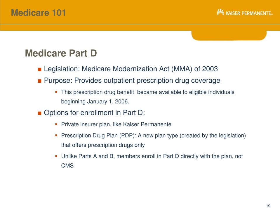 Options for enrollment in Part D: Private insurer plan, like Kaiser Permanente Prescription Drug Plan (PDP): A new plan