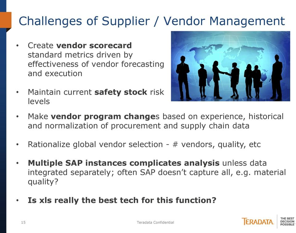 procurement and supply chain data Rationalize global vendor selection - # vendors, quality, etc Multiple SAP instances complicates analysis