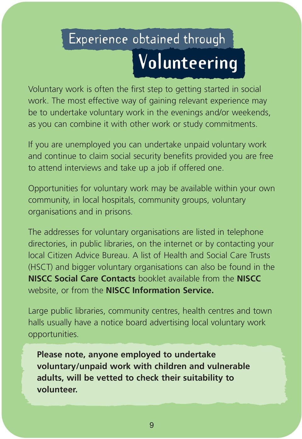 If you are unemployed you can undertake unpaid voluntary work and continue to claim social security benefits provided you are free to attend interviews and take up a job if offered one.