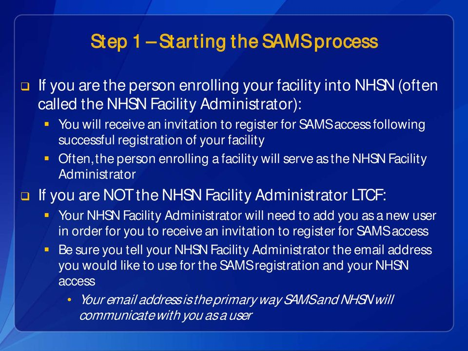 Administrator LTCF: Your NHSN Facility Administrator will need to add you as a new user in order for you to receive an invitation to register for SAMS access Be sure you tell your NHSN