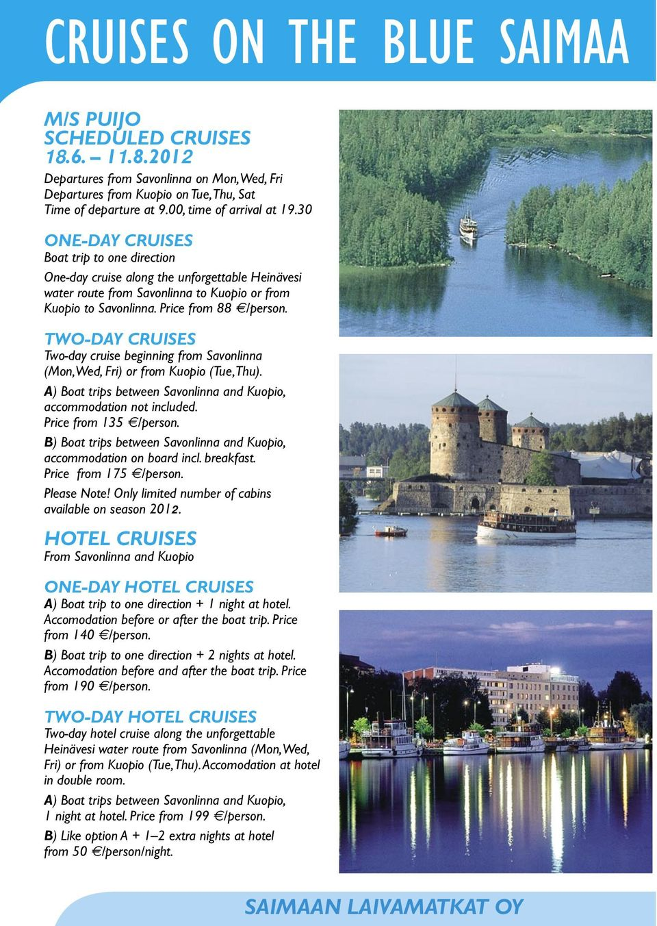 Price from 88 /person. TWO-DAY CRUISES Two-day cruise beginning from Savonlinna (Mon, Wed, Fri) or from Kuopio (Tue, Thu). A) Boat trips between Savonlinna and Kuopio, accommodation not included.