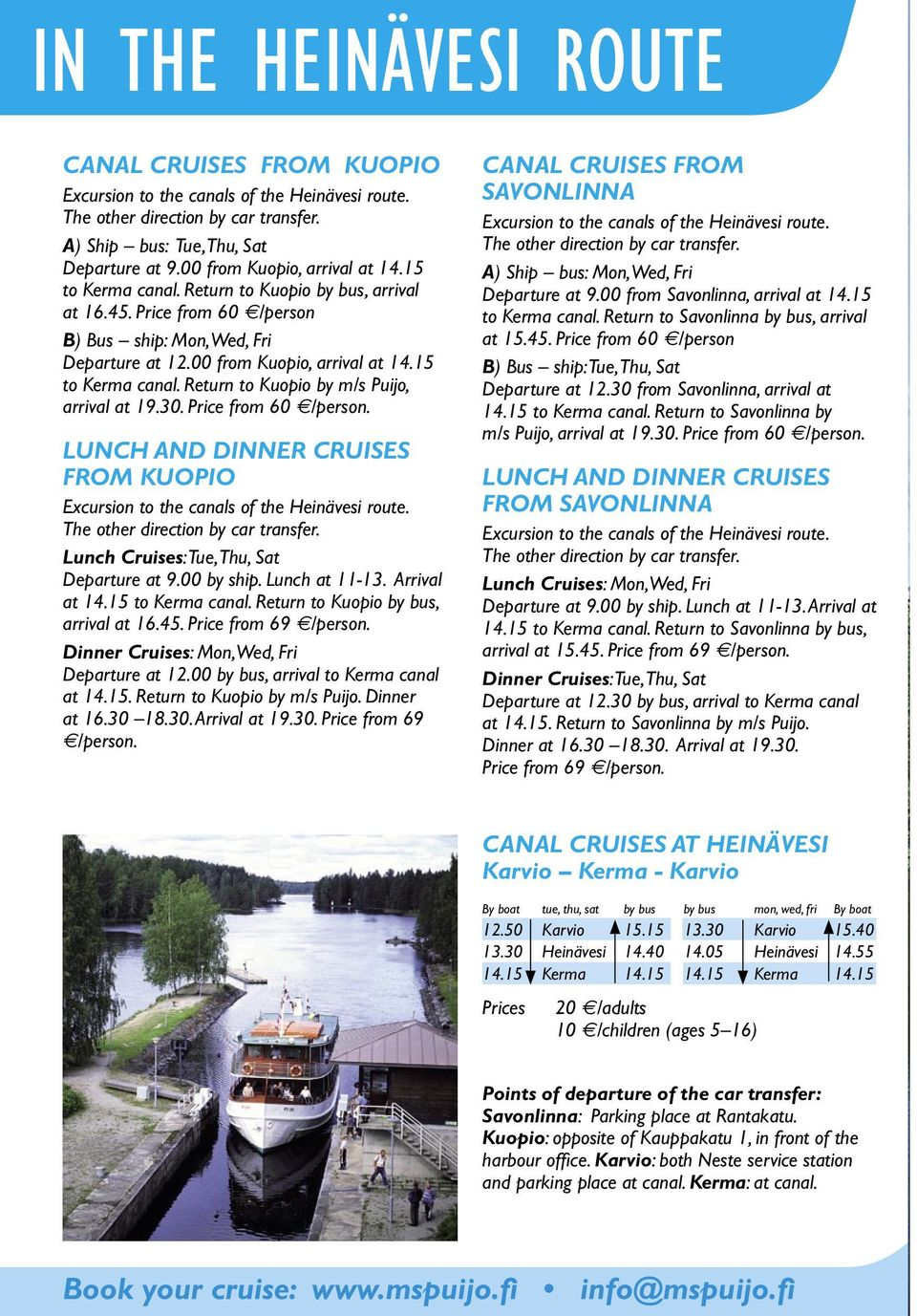 LUNCH AND DINNER CRUISES FROM KUOPIO Lunch Cruises: Tue, Thu, Sat Departure at 9.00 by ship. Lunch at 11-13. Arrival at 14.15 to Kerma canal. Return to Kuopio by bus, arrival at 16.45.