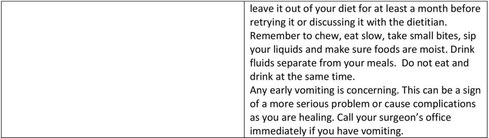 Drink fluids separate from your meals. Do not eat and drink at the same time. Any early vomiting is concerning.