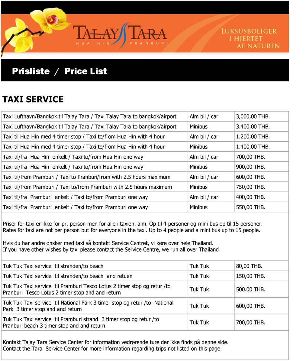 Taxi til Hua Hin med 4 timer stop / Taxi to/from Hua Hin with 4 hour Minibus 1.400,00 THB. Taxi til/fra Hua Hin enkelt / Taxi to/from Hua Hin one way Alm bil / car 700,00 THB.