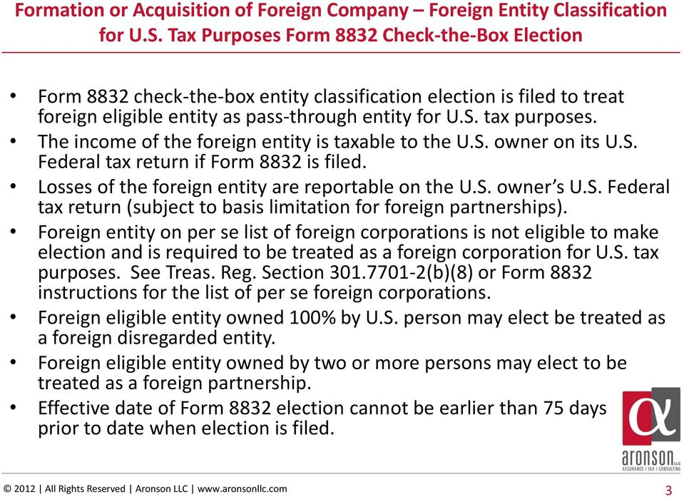 The income of the foreign entity is taxable to the U.S. owner on its U.S. Federal tax return if Form 8832 is filed. Losses of the foreign entity are reportable on the U.S. owner s U.S. Federal tax return (subject to basis limitation for foreign partnerships).