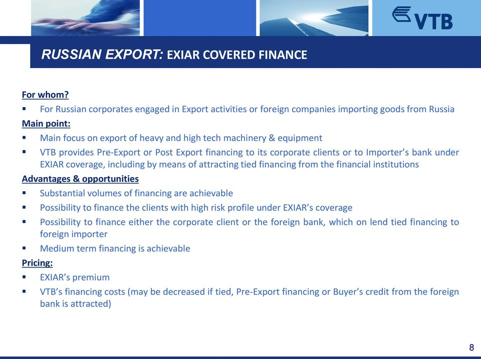 Pre-Export or Post Export financing to its corporate clients or to Importer s bank under EXIAR coverage, including by means of attracting tied financing from the financial institutions Advantages &
