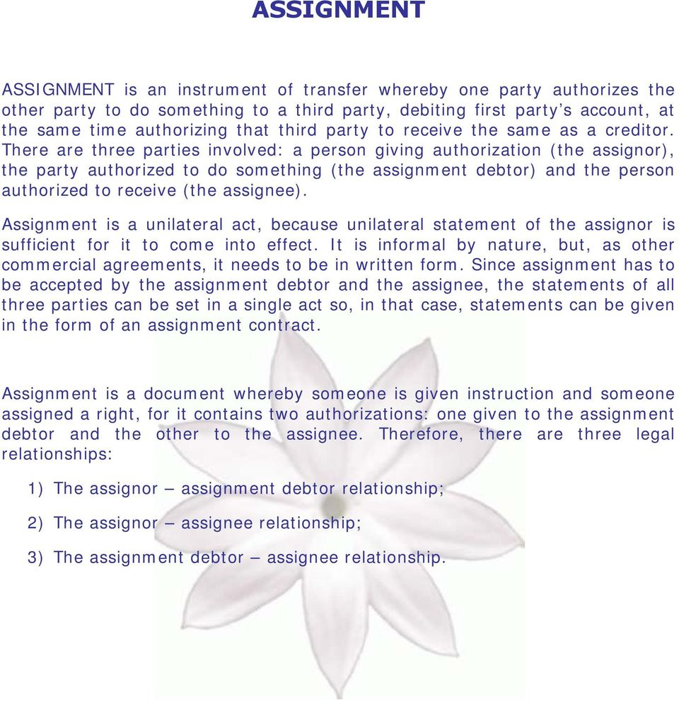 There are three parties involved: a person giving authorization (the assignor), the party authorized to do something (the assignment debtor) and the person authorized to receive (the assignee).