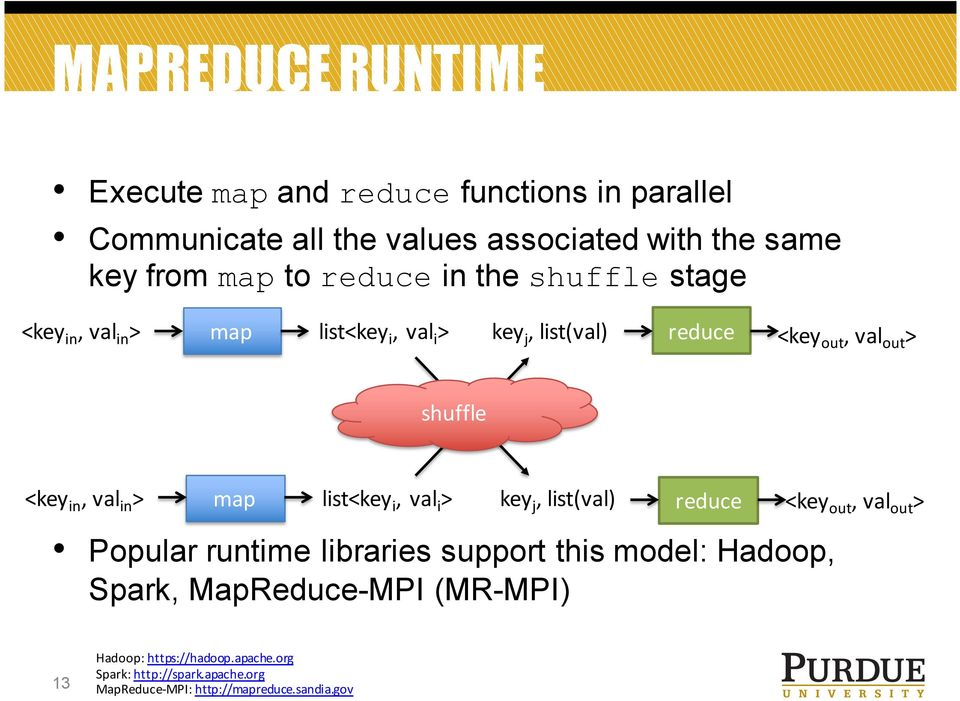 val in > map list<key i, val i > key j, list(val) reduce <key out, val out > Popular runtime libraries support this model: Hadoop,