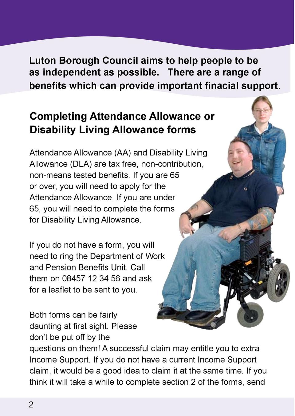If you are 65 or over, you will need to apply for the Attendance Allowance. If you are under 65, you will need to complete the forms for Disability Living Allowance.