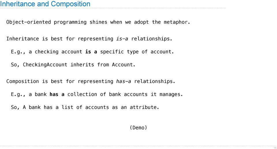 So, CheckingAccount inherits from Account. Composition is best for representing has-a relationships. E.g., a bank has a collection of bank accounts it manages.