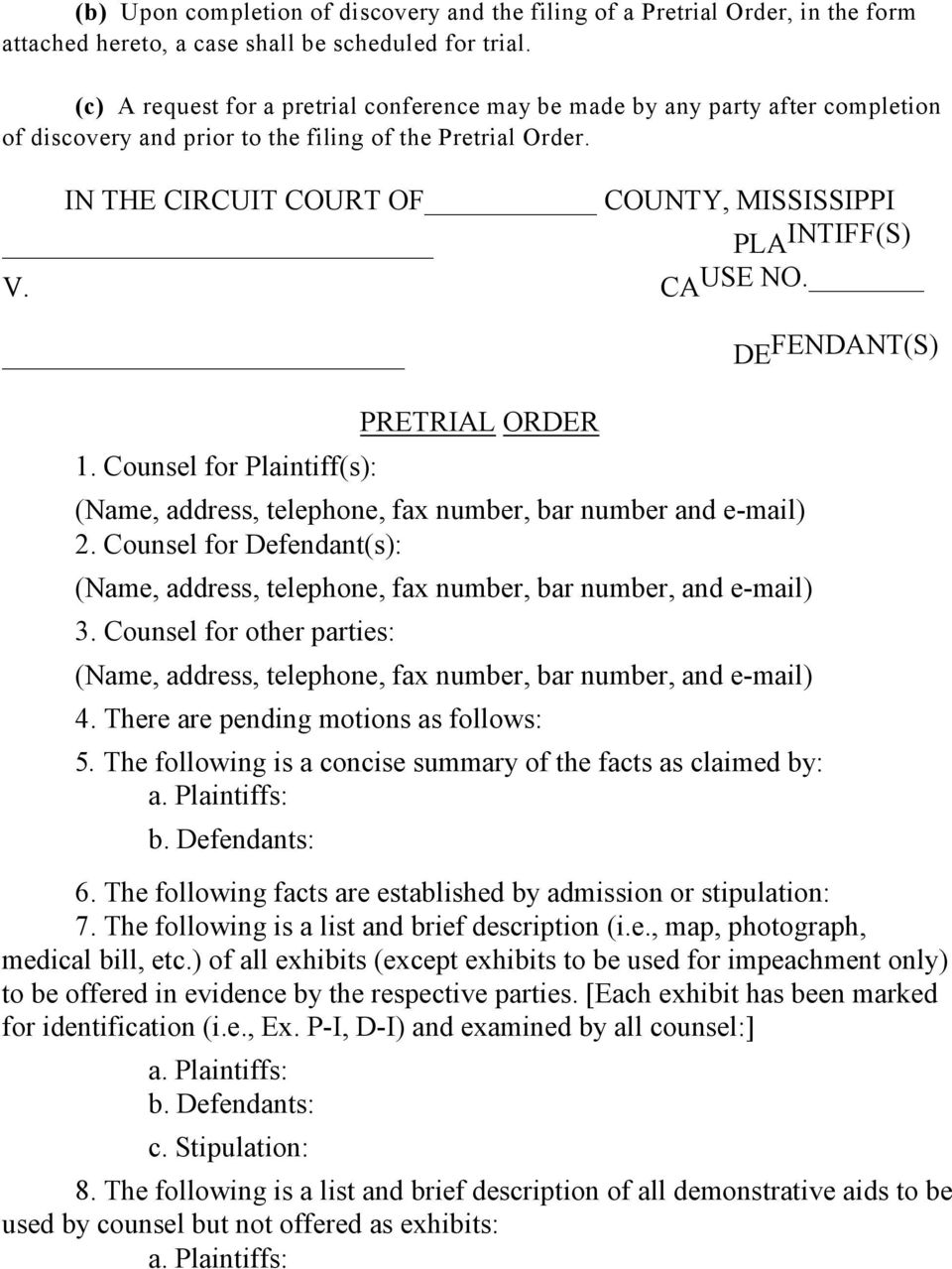 IN THE CIRCUIT COURT OF COUNTY, MISSISSIPPI PLA INTIFF(S) V. CAUSE NO. DE FENDANT(S) PRETRIAL ORDER 1. Counsel for Plaintiff(s): (Name, address, telephone, fax number, bar number and e-mail) 2.