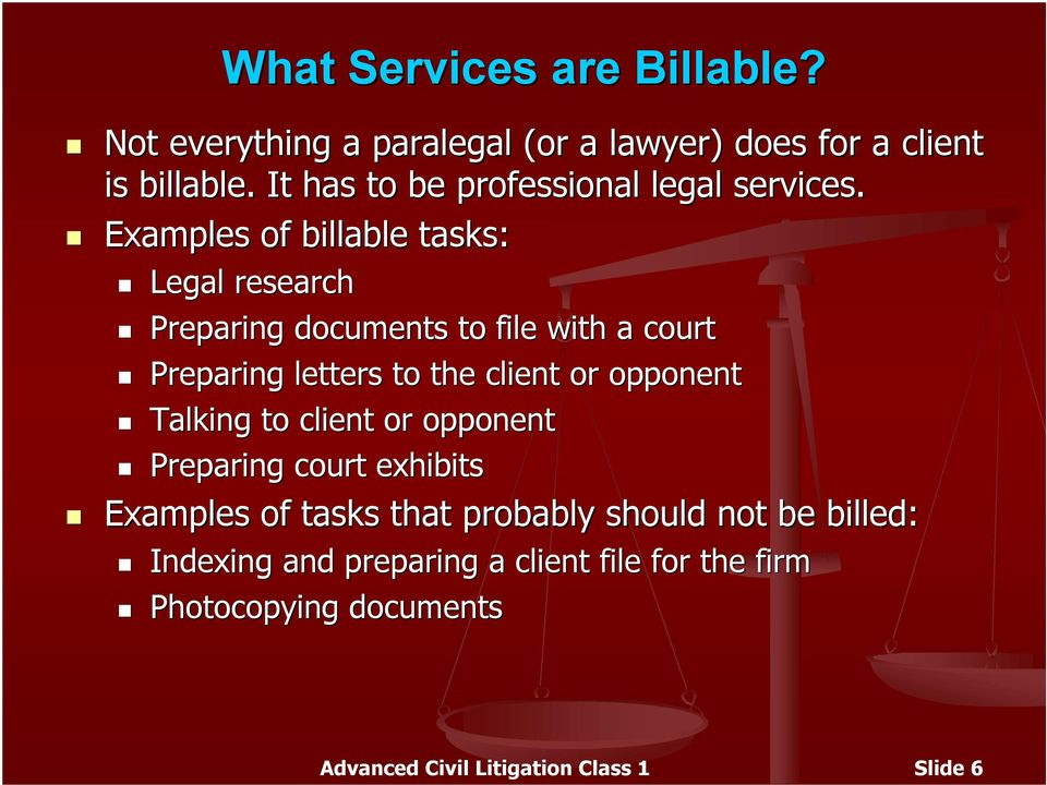 Examples of billable tasks: Legal research Preparing documents to file with a court Preparing letters to the client or