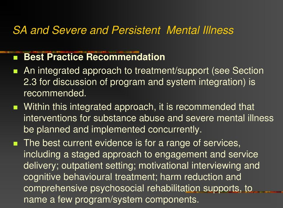 Within this integrated approach, it is recommended that interventions for substance abuse and severe mental illness be planned and implemented concurrently.