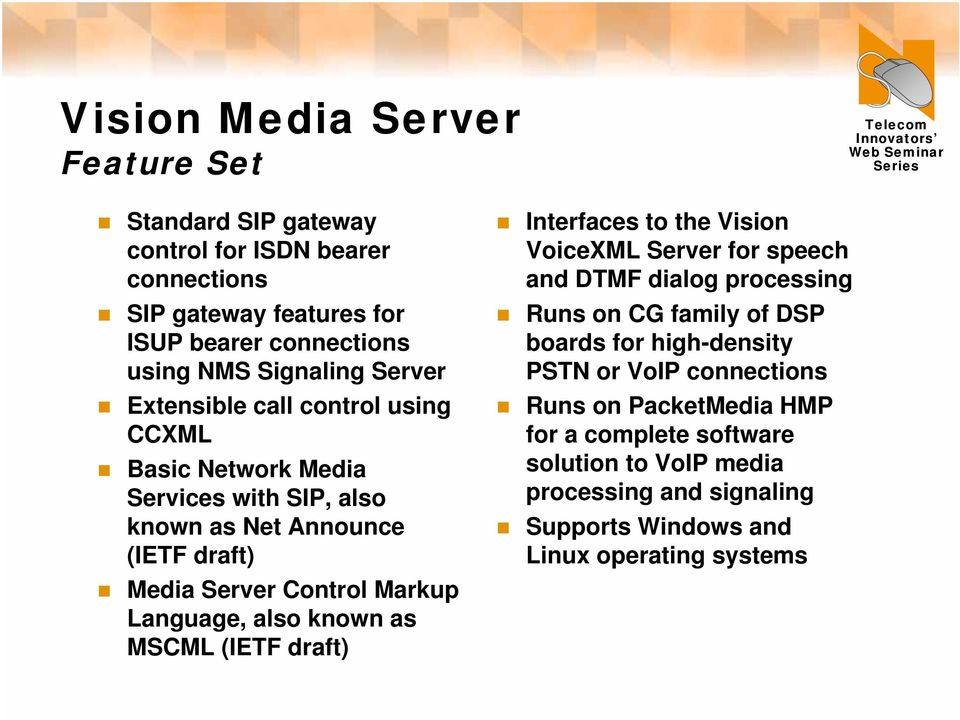 also known as MSCML (IETF draft) Interfaces to the Vision VoiceXML Server for speech and DTMF dialog processing Runs on CG family of DSP boards for high-density