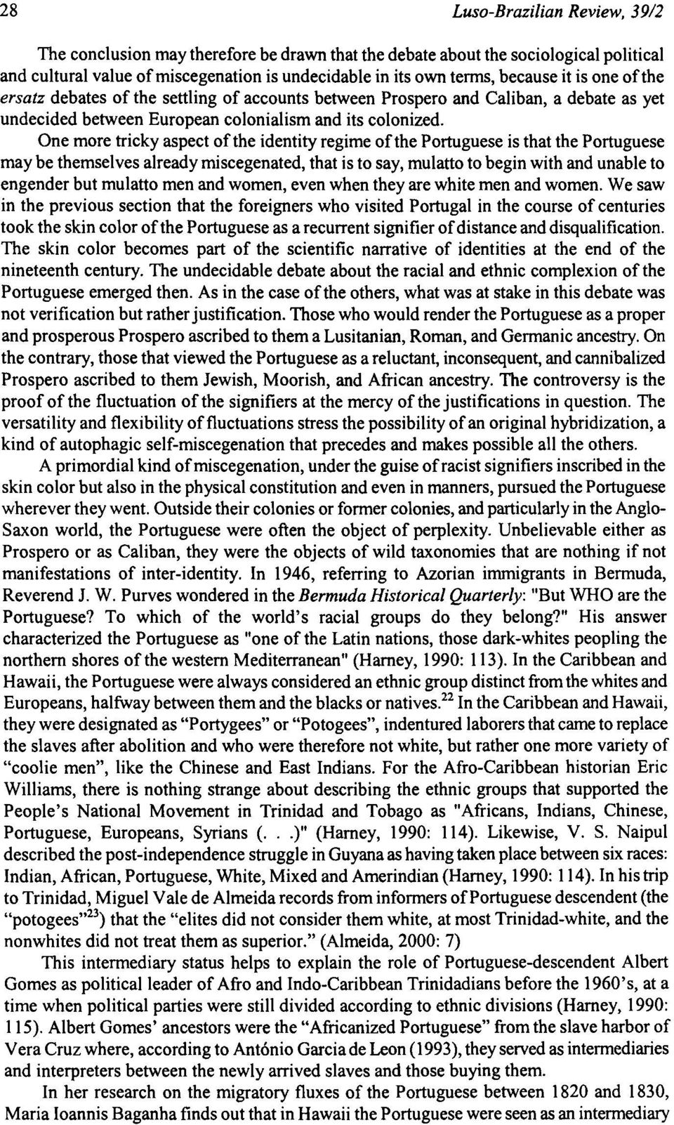 One more tricky aspect of the identity regime of the Portuguese is that the Portuguese may be themselves already miscegenated, that is to say, mulatto to begin with and unable to engender but mulatto