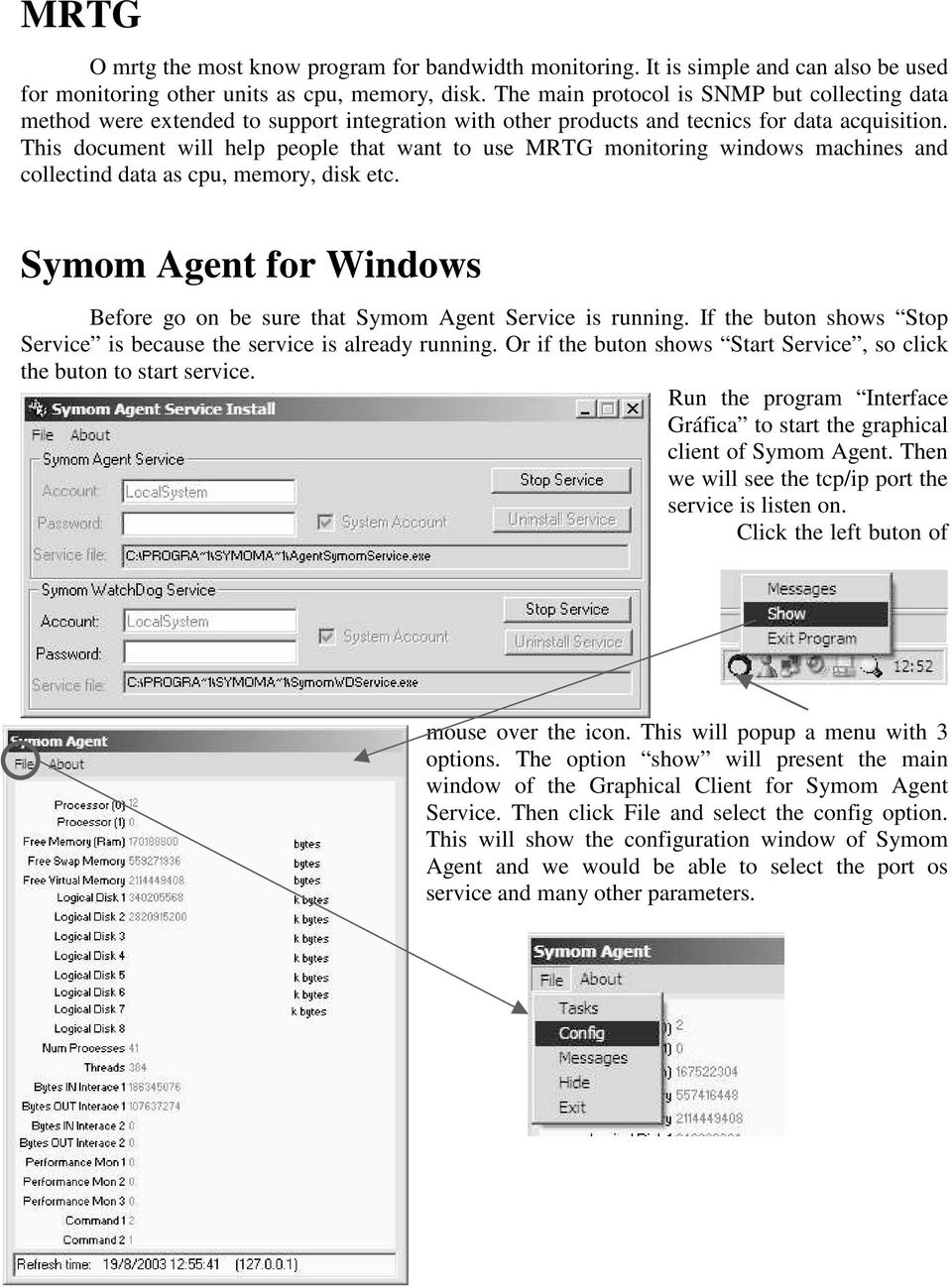 This document will help people that want to use MRTG monitoring windows machines and collectind data as cpu, memory, disk etc. Symom for Windows Before go on be sure that Symom Service is running.
