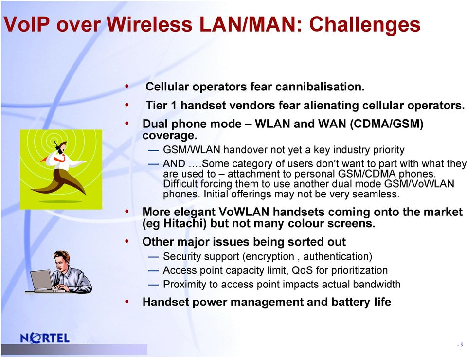 Difficult forcing them to use another dual mode GSM/VoWLAN phones. Initial offerings may not be very seamless.