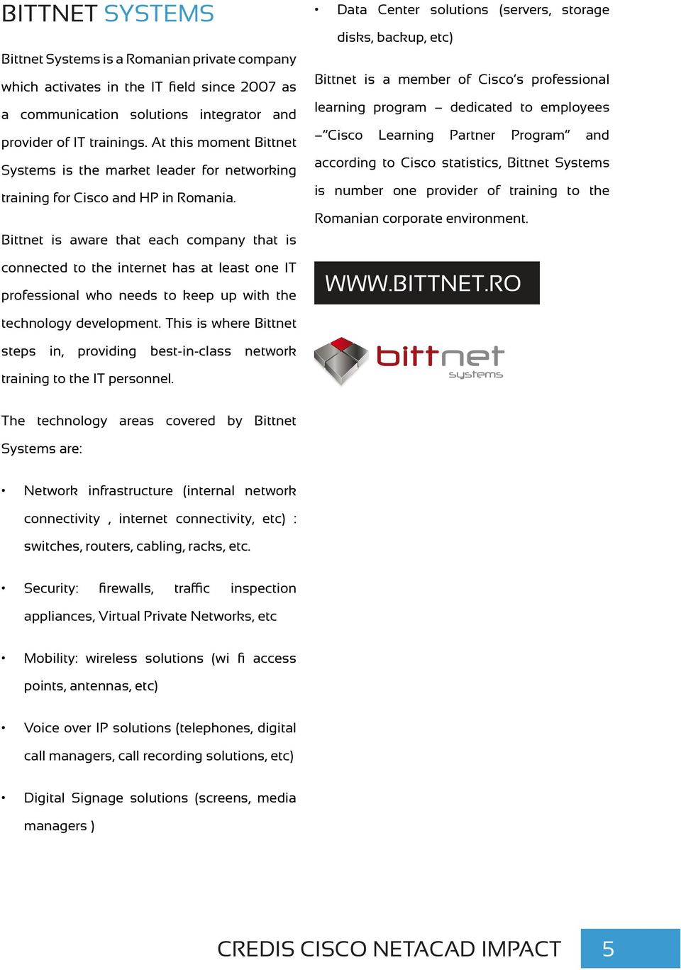Bittnet is aware that each company that is connected to the internet has at least one IT professional who needs to keep up with the Data Center solutions (servers, storage disks, backup, etc) Bittnet