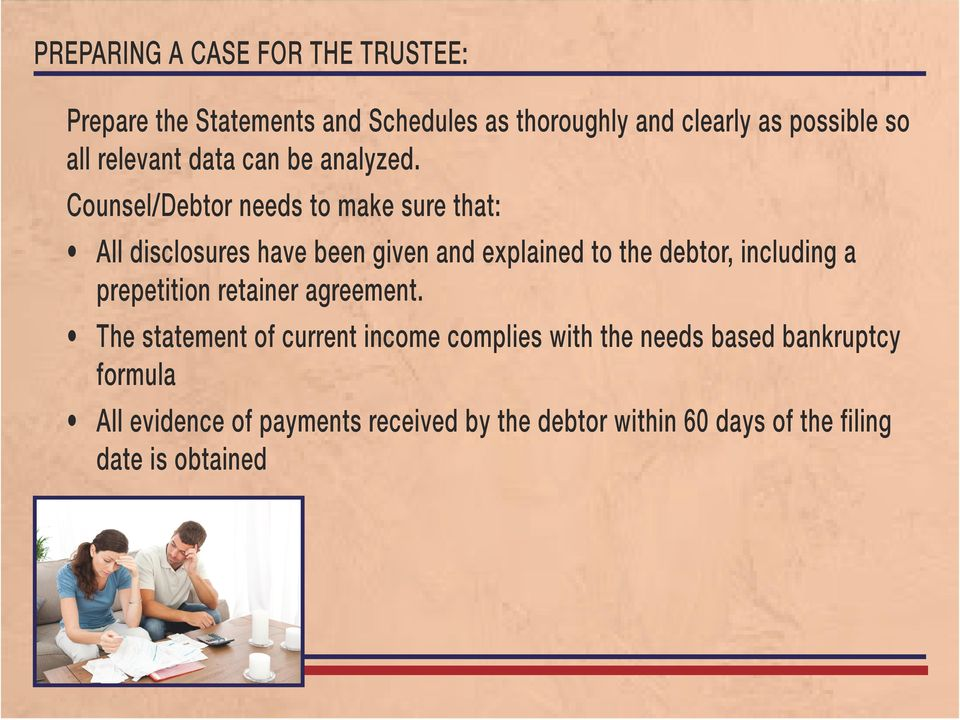Counsel/Debtor needs to make sure that: All disclosures have been given and explained to the debtor, including a