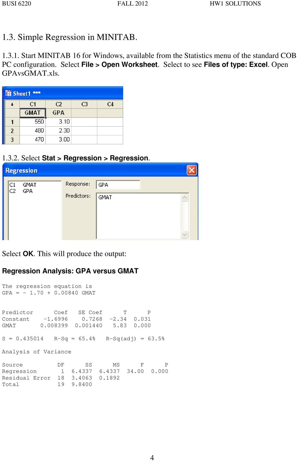 This will produce the output: Regression Analysis: GPA versus GMAT The regression equation is GPA = -.70 + 0.00840 GMAT Predictor Coef SE Coef T P Constant -.6996 0.