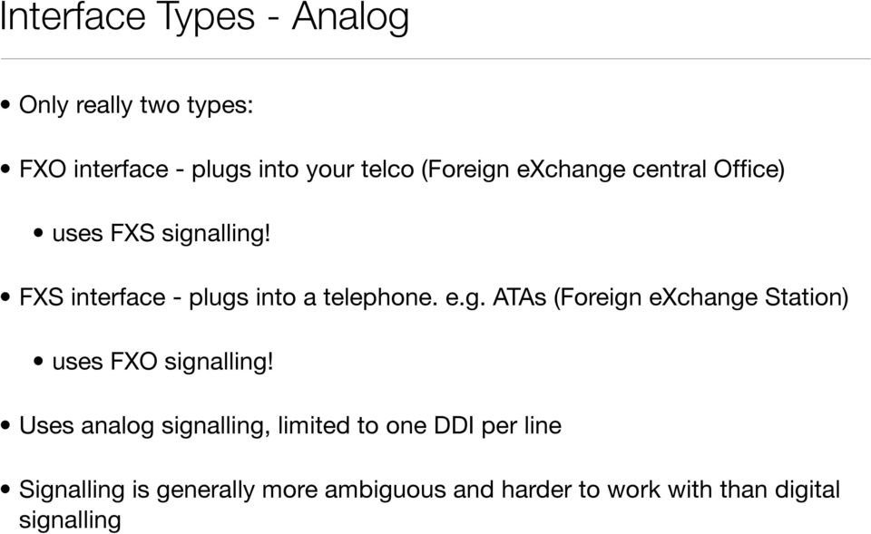 e.g. ATAs (Foreign exchange Station) uses FXO signalling Uses analog signalling, limited to