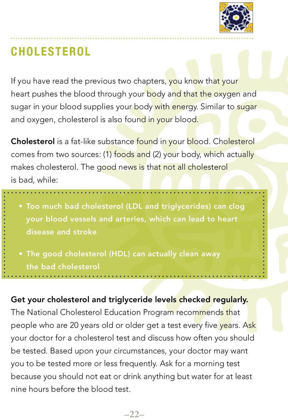 Cholesterol comes from two sources: (1) foods and (2) your body, which actually makes cholesterol.