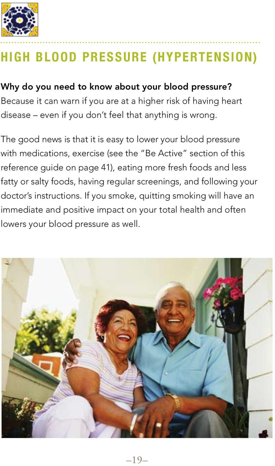 The good news is that it is easy to lower your blood pressure with medications, exercise (see the Be Active section of this reference guide on page 41), eating
