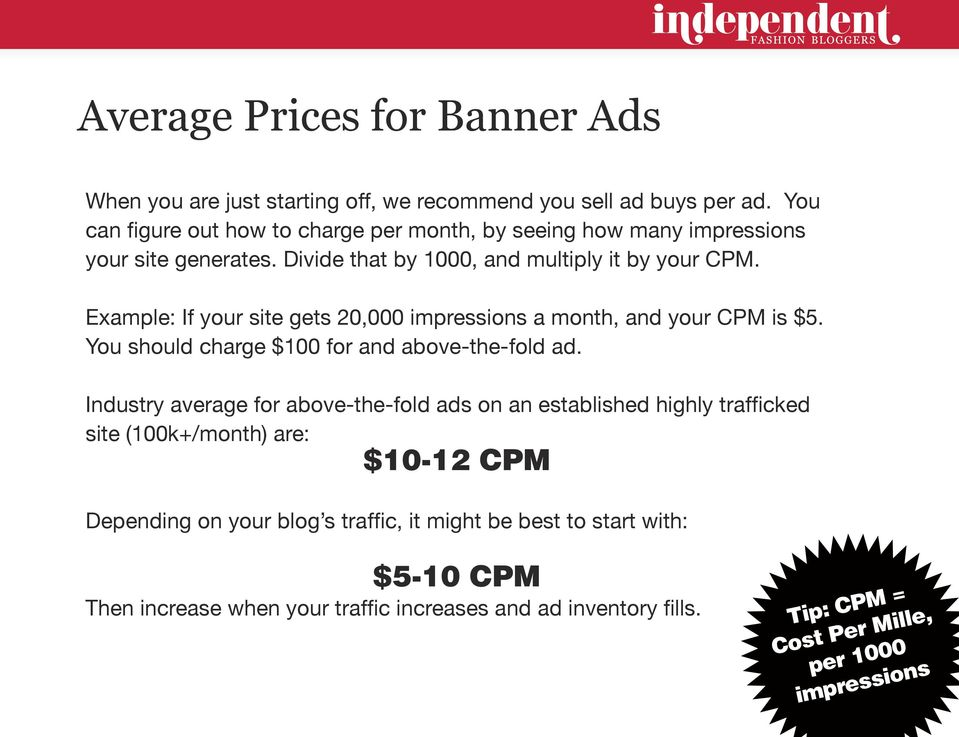 Example: If your site gets 20,000 impressions a month, and your CPM is $5. You should charge $100 for and above-the-fold ad.