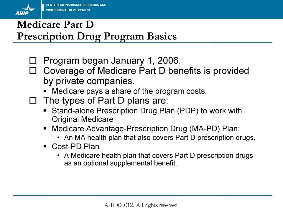 The types of Part D plans are: Stand-alone Prescription Drug Plan (PDP) to work with Original Medicare Medicare