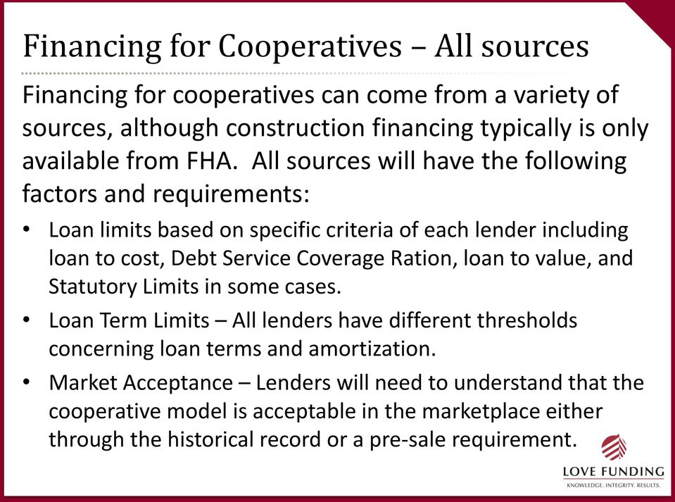 All sources will have the following factors and requirements: Loan limits based on specific criteria of each lender including loan to cost, Debt Service Coverage