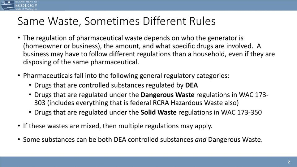 Pharmaceuticals fall into the following general regulatory categories: Drugs that are controlled substances regulated by DEA Drugs that are regulated under the Dangerous Waste regulations in WAC