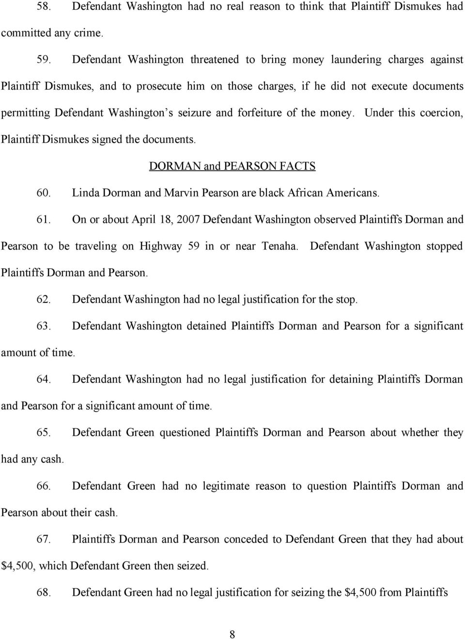 seizure and forfeiture of the money. Under this coercion, Plaintiff Dismukes signed the documents. DORMAN and PEARSON FACTS 60. Linda Dorman and Marvin Pearson are black African Americans. 61.
