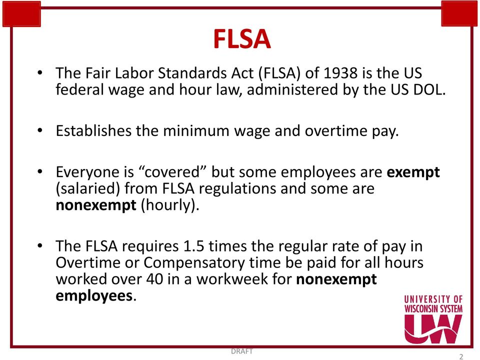 Everyone is covered but some employees are exempt (salaried) from FLSA regulations and some are nonexempt
