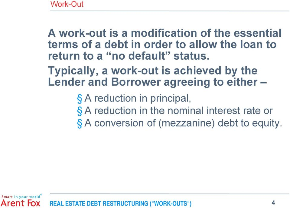 Typically, a work-out is achieved by the Lender and Borrower agreeing to either A reduction