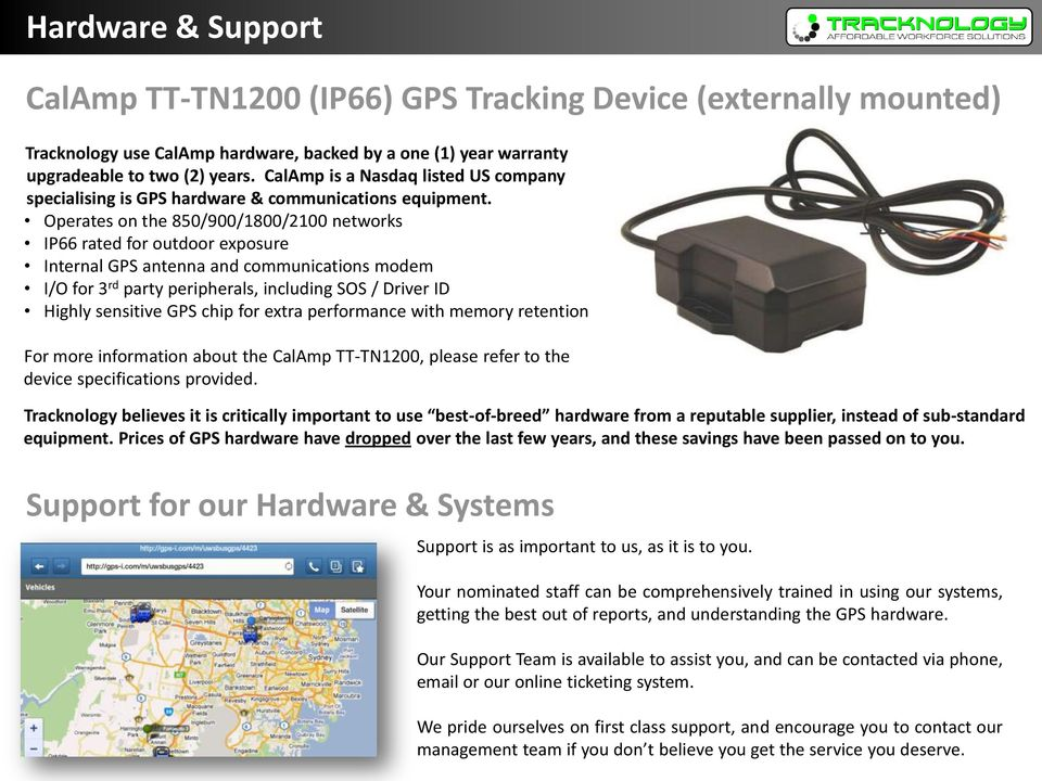 Operates on the 850/900/1800/2100 networks IP66 rated for outdoor exposure Internal GPS antenna and communications modem I/O for 3 rd party peripherals, including SOS / Driver ID Highly sensitive GPS