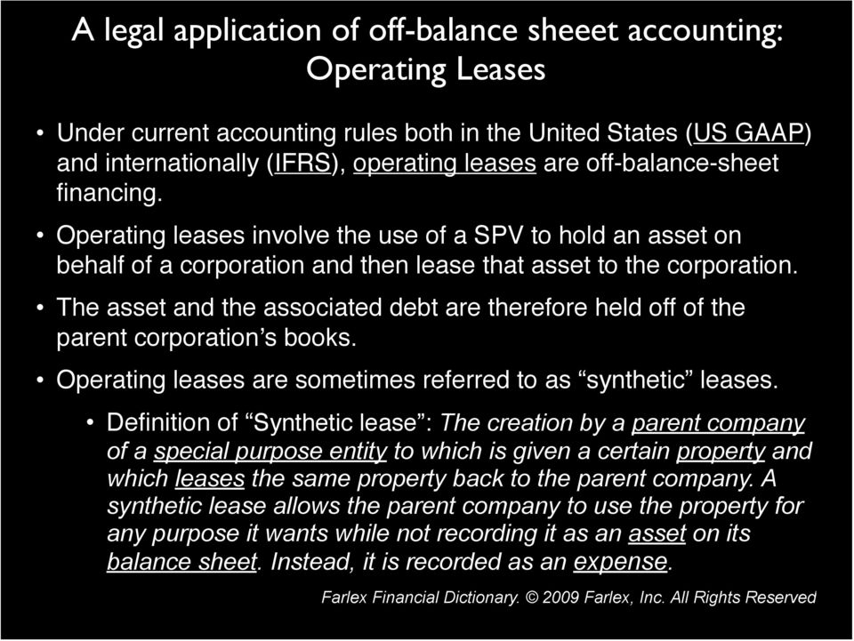 The asset and the associated debt are therefore held off of the parent corporation's books. Operating leases are sometimes referred to as synthetic leases.