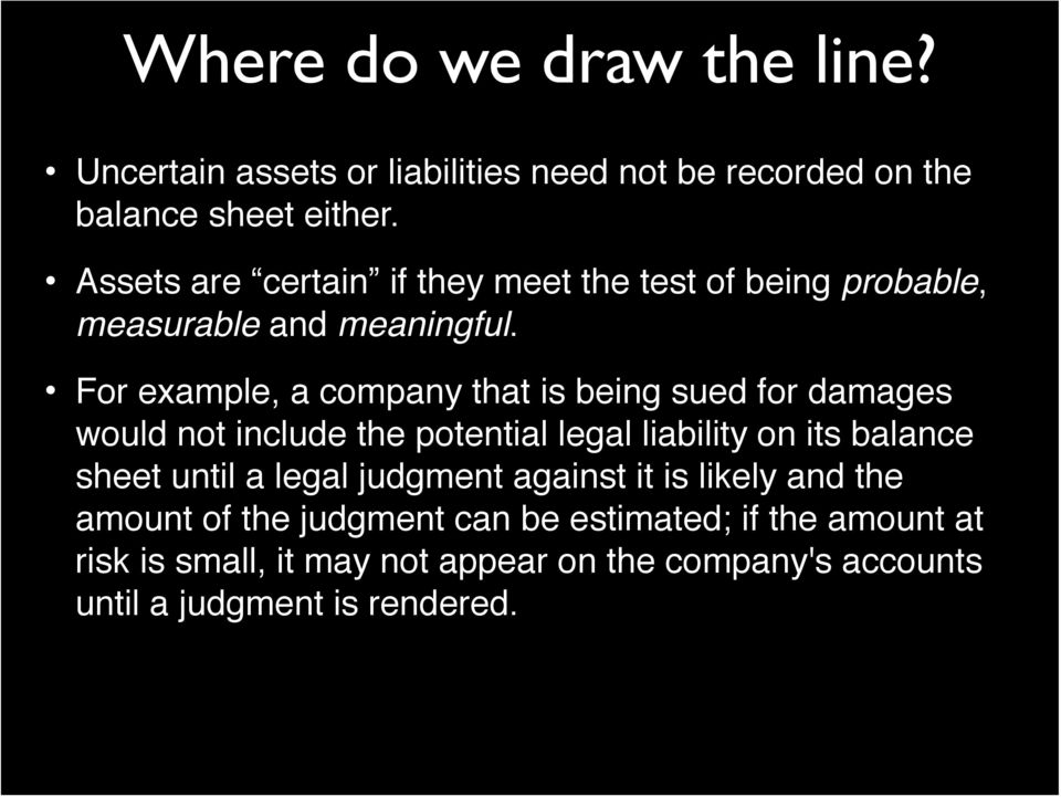 For example, a company that is being sued for damages would not include the potential legal liability on its balance sheet until