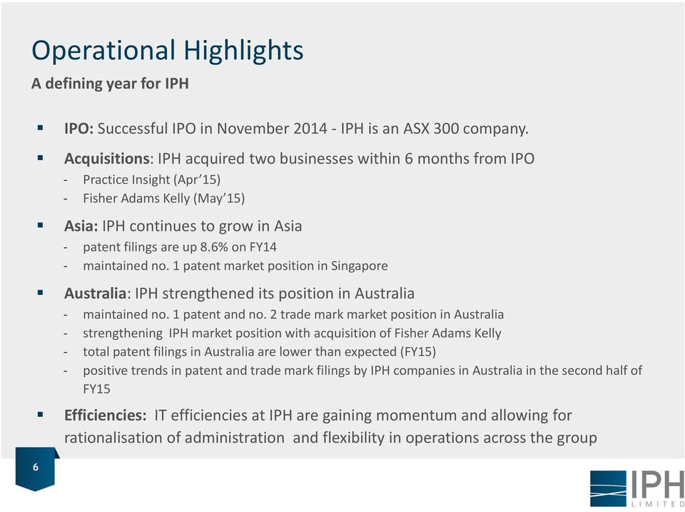 6% on FY14 - maintained no. 1 patent market position in Singapore Australia: IPH strengthened its position in Australia - maintained no. 1 patent and no.