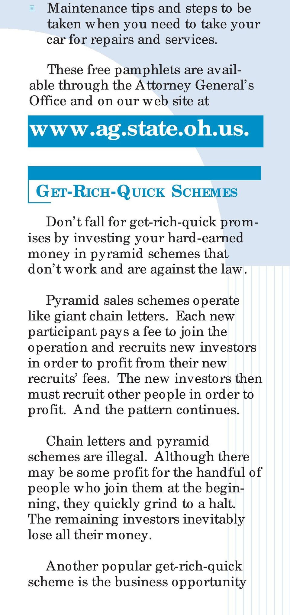 Pyramid sales schemes operate like giant chain letters. Each new participant pays a fee to join the operation and recruits new investors in order to profit from their new recruits fees.