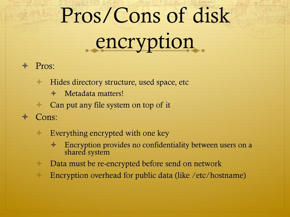Can put any file system on top of it Cons: Everything encrypted with one key Encryption